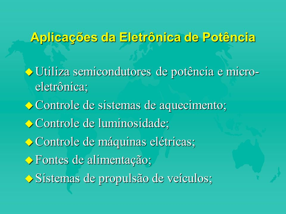 Aplicações da Eletrônica de Potência u Utiliza semicondutores de potência e micro- eletrônica; u Controle de sistemas de aquecimento; u Controle de luminosidade; u Controle de máquinas elétricas; u Fontes de alimentação; u Sistemas de propulsão de veículos;