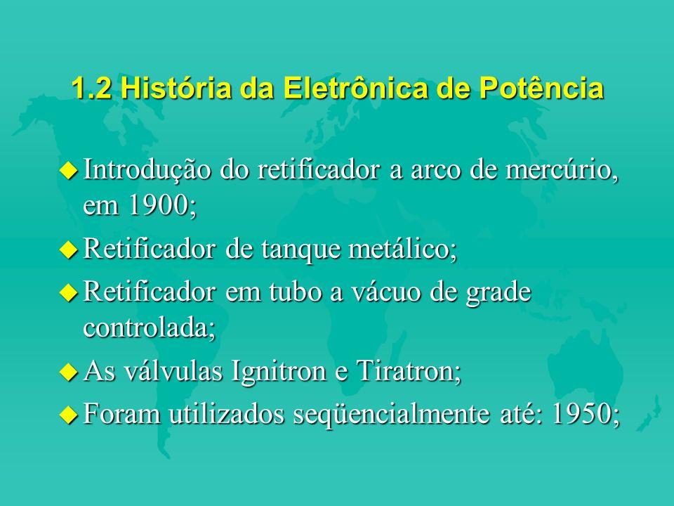 1.2 História da Eletrônica de Potência u Introdução do retificador a arco de mercúrio, em 1900; u Retificador de tanque metálico; u Retificador em tubo a vácuo de grade controlada; u As válvulas Ignitron e Tiratron; u Foram utilizados seqüencialmente até: 1950;