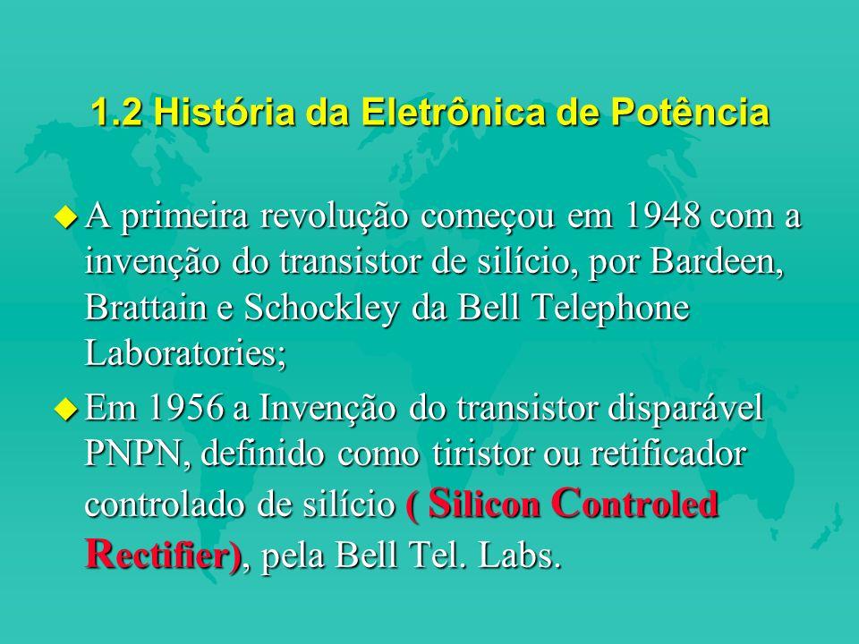 1.2 História da Eletrônica de Potência u A primeira revolução começou em 1948 com a invenção do transistor de silício, por Bardeen, Brattain e Schockley da Bell Telephone Laboratories; u Em 1956 a Invenção do transistor disparável PNPN, definido como tiristor ou retificador controlado de silício ( S ilicon C ontroled R ectifier), pela Bell Tel.