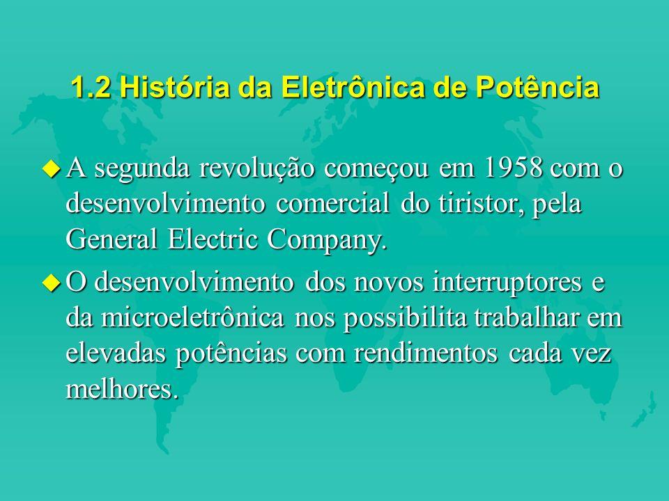 1.2 História da Eletrônica de Potência u A segunda revolução começou em 1958 com o desenvolvimento comercial do tiristor, pela General Electric Company.