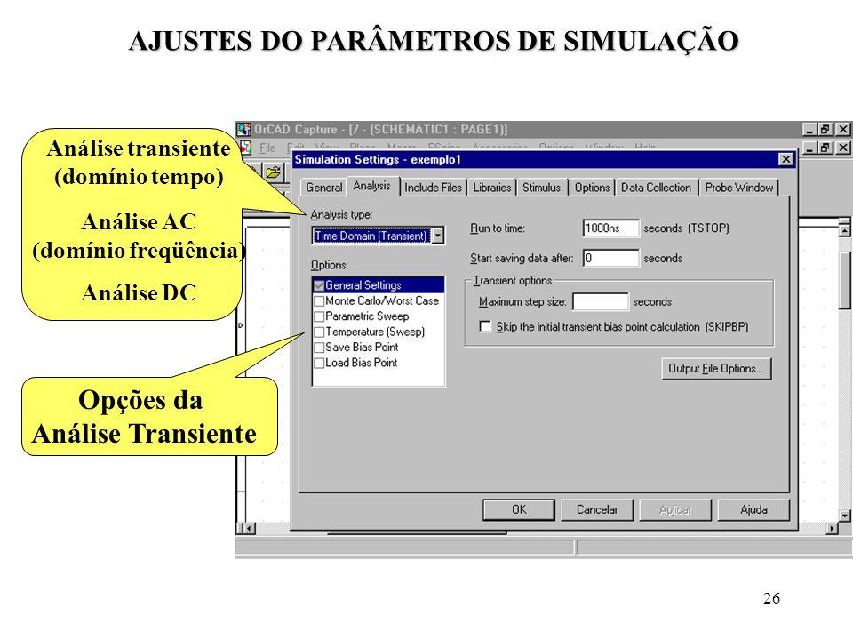 26 AJUSTES DO PARÂMETROS DE SIMULAÇÃO Análise transiente (domínio tempo) Análise AC (domínio freqüência) Análise DC Opções da Análise Transiente