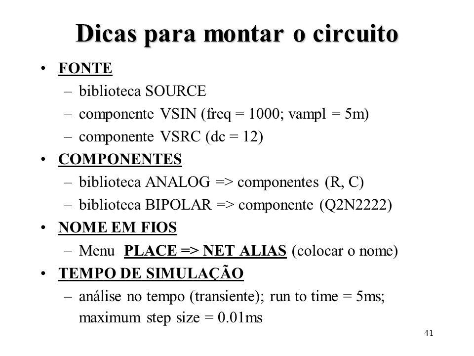 41 Dicas para montar o circuito FONTE –biblioteca SOURCE –componente VSIN (freq = 1000; vampl = 5m) –componente VSRC (dc = 12) COMPONENTES –biblioteca ANALOG => componentes (R, C) –biblioteca BIPOLAR => componente (Q2N2222) NOME EM FIOS –Menu PLACE => NET ALIAS (colocar o nome) TEMPO DE SIMULAÇÃO –análise no tempo (transiente); run to time = 5ms; maximum step size = 0.01ms