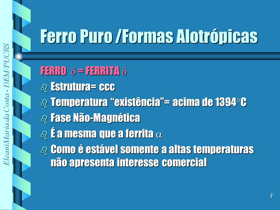 Eleani Maria da Costa - DEM/PUCRS 7 Ferro Puro /Formas Alotrópicas FERRO = FERRITA FERRO = FERRITA b Estrutura= ccc b Temperatura existência= acima de