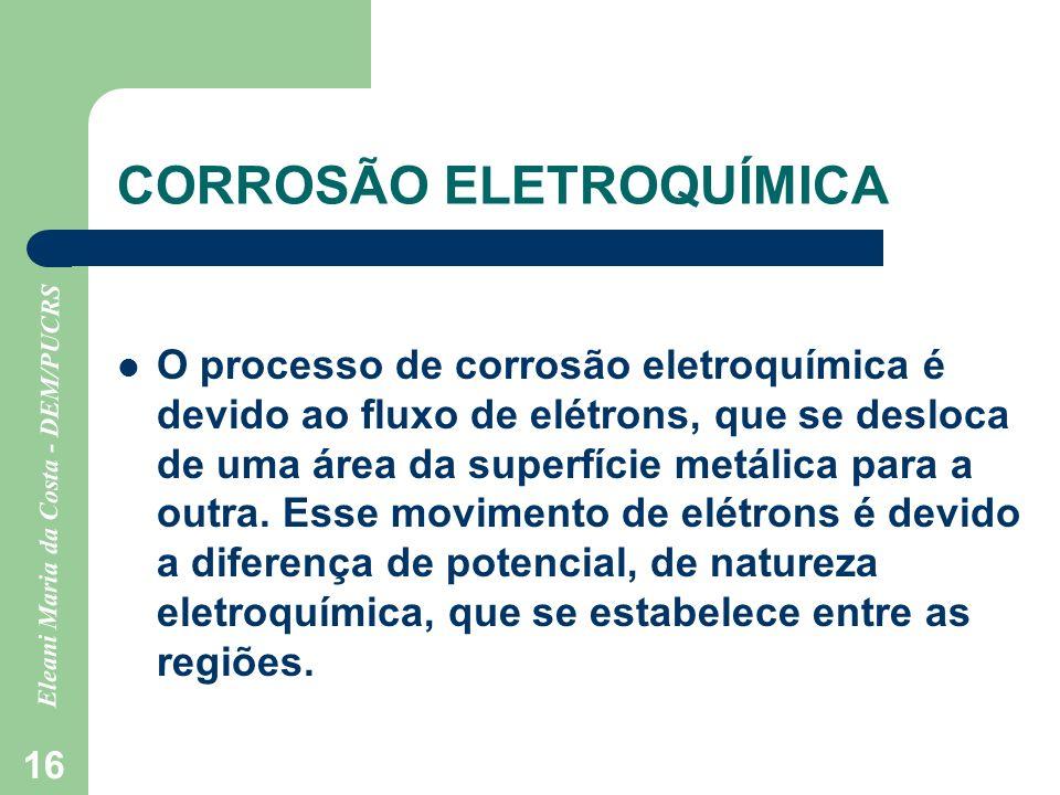 Eleani Maria da Costa - DEM/PUCRS 16 CORROSÃO ELETROQUÍMICA O processo de corrosão eletroquímica é devido ao fluxo de elétrons, que se desloca de uma