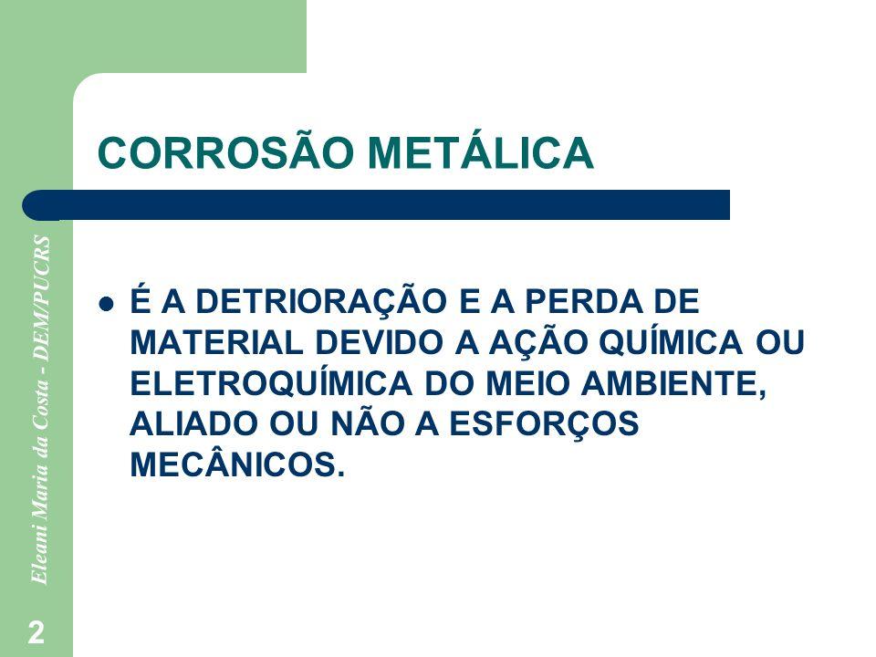 Eleani Maria da Costa - DEM/PUCRS 2 CORROSÃO METÁLICA É A DETRIORAÇÃO E A PERDA DE MATERIAL DEVIDO A AÇÃO QUÍMICA OU ELETROQUÍMICA DO MEIO AMBIENTE, A
