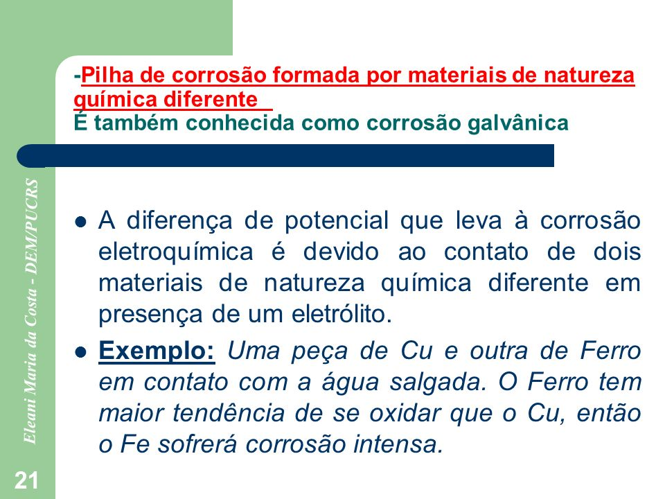 Eleani Maria da Costa - DEM/PUCRS 21 -Pilha de corrosão formada por materiais de natureza química diferente É também conhecida como corrosão galvânica