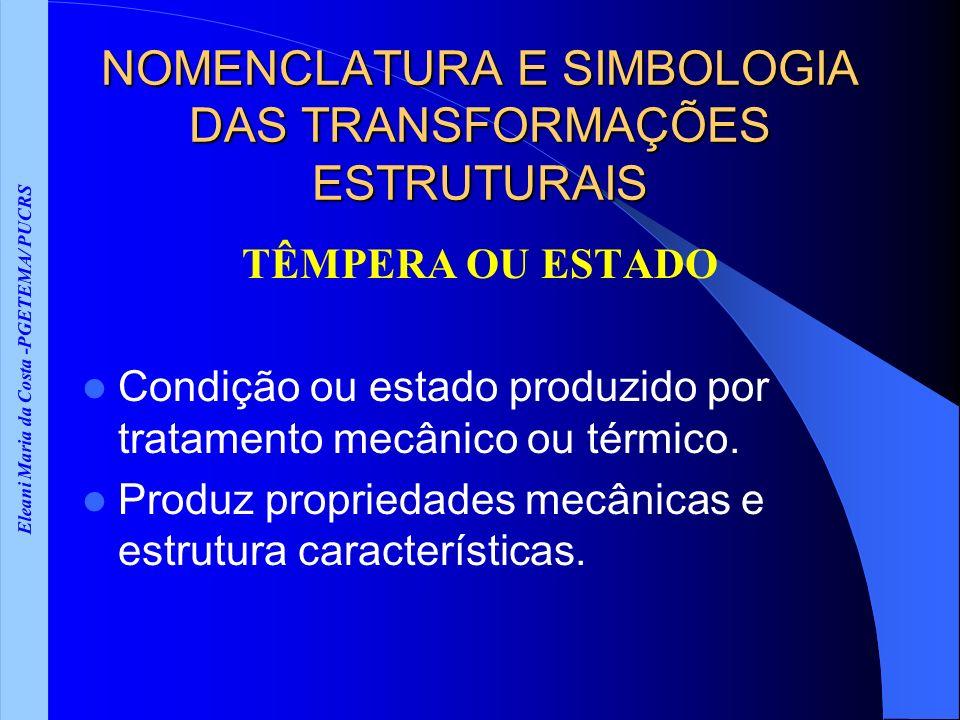 Eleani Maria da Costa -PGETEMA/ PUCRS NOMENCLATURA E SIMBOLOGIA DAS TRANSFORMAÇÕES ESTRUTURAIS TÊMPERA OU ESTADO Condição ou estado produzido por tratamento mecânico ou térmico.