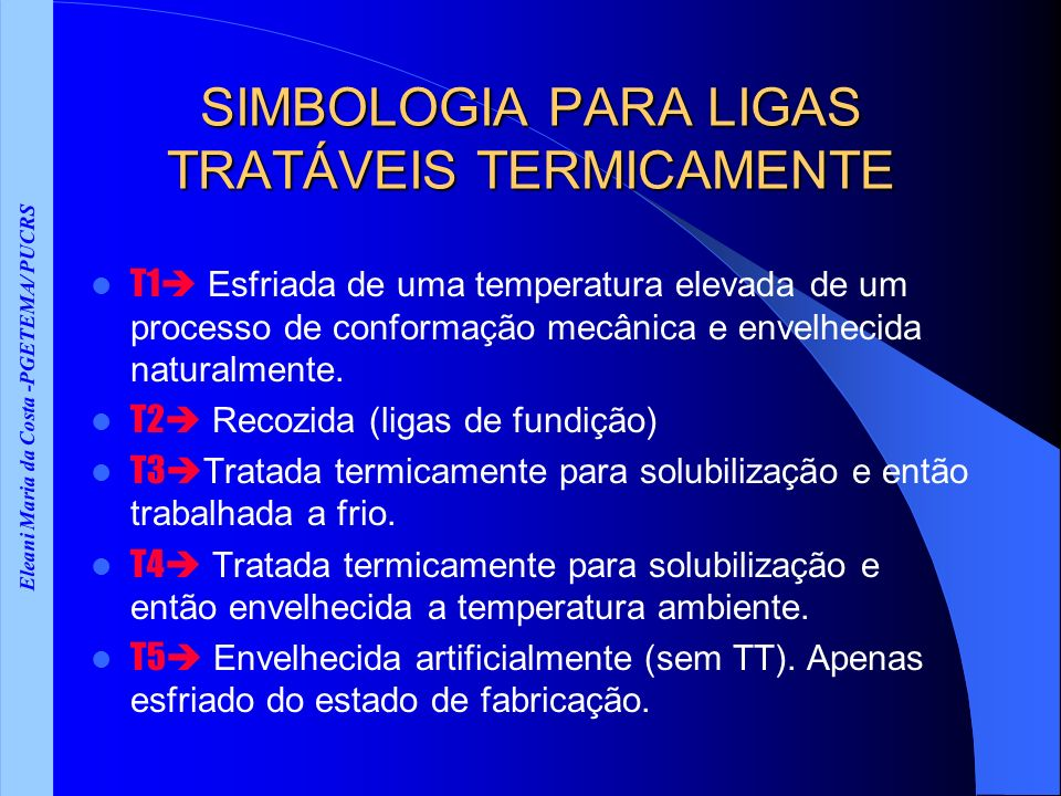 Eleani Maria da Costa -PGETEMA/ PUCRS SIMBOLOGIA PARA LIGAS TRATÁVEIS TERMICAMENTE T1 Esfriada de uma temperatura elevada de um processo de conformação mecânica e envelhecida naturalmente.