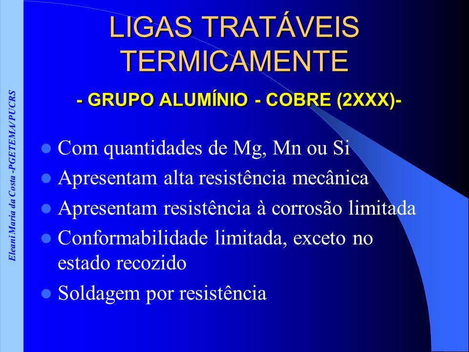 Eleani Maria da Costa -PGETEMA/ PUCRS LIGAS TRATÁVEIS TERMICAMENTE - GRUPO ALUMÍNIO - COBRE (2XXX)- Com quantidades de Mg, Mn ou Si Apresentam alta re