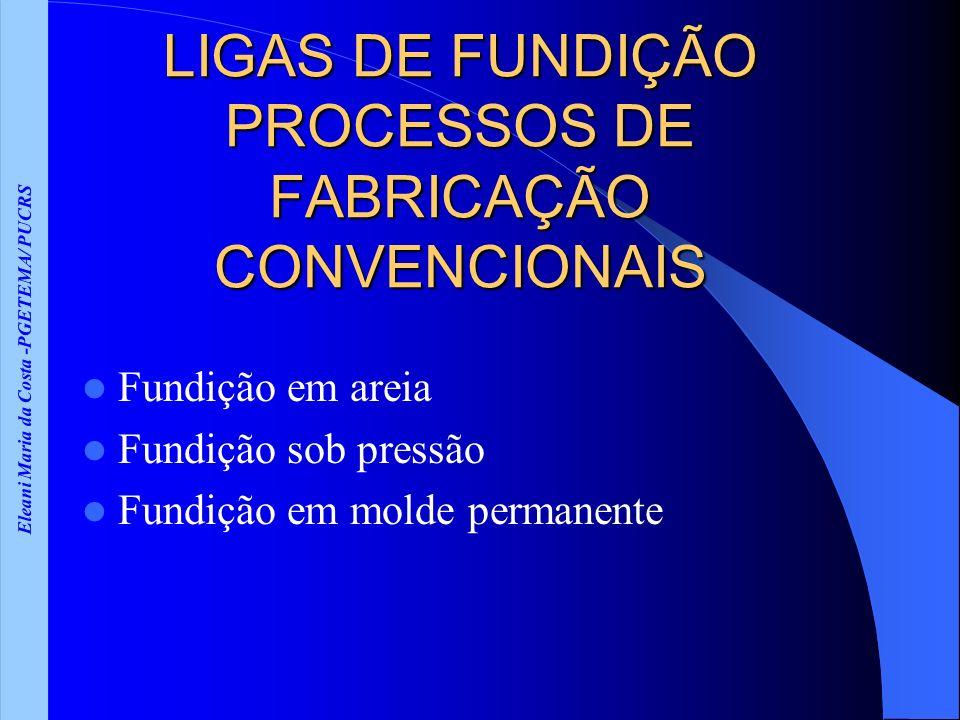 Eleani Maria da Costa -PGETEMA/ PUCRS LIGAS DE FUNDIÇÃO PROCESSOS DE FABRICAÇÃO CONVENCIONAIS Fundição em areia Fundição sob pressão Fundição em molde