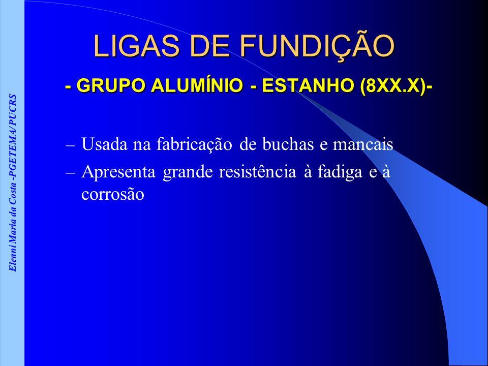 Eleani Maria da Costa -PGETEMA/ PUCRS LIGAS DE FUNDIÇÃO - GRUPO ALUMÍNIO - ESTANHO (8XX.X)- – Usada na fabricação de buchas e mancais – Apresenta gran