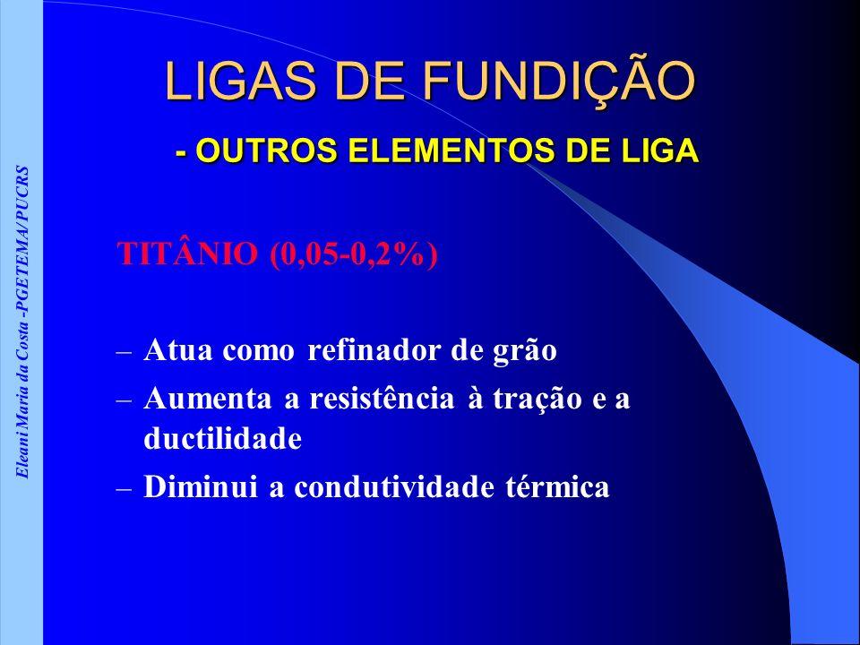 Eleani Maria da Costa -PGETEMA/ PUCRS LIGAS DE FUNDIÇÃO - OUTROS ELEMENTOS DE LIGA TITÂNIO (0,05-0,2%) – Atua como refinador de grão – Aumenta a resis