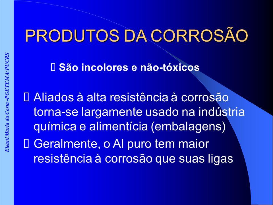 Eleani Maria da Costa -PGETEMA/ PUCRS PRODUTOS DA CORROSÃO São incolores e não-tóxicos Aliados à alta resistência à corrosão torna-se largamente usado