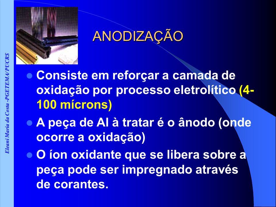 Eleani Maria da Costa -PGETEMA/ PUCRS ANODIZAÇÃO Consiste em reforçar a camada de oxidação por processo eletrolítico (4- 100 mícrons) A peça de Al à tratar é o ânodo (onde ocorre a oxidação) O íon oxidante que se libera sobre a peça pode ser impregnado através de corantes.