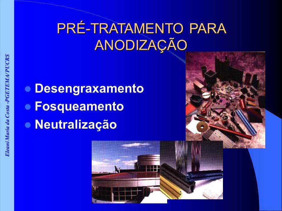 Eleani Maria da Costa -PGETEMA/ PUCRS PRÉ-TRATAMENTO PARA ANODIZAÇÃO Desengraxamento Fosqueamento Neutralização