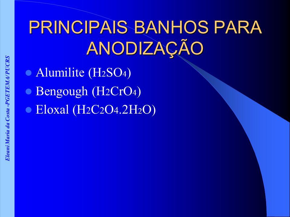 Eleani Maria da Costa -PGETEMA/ PUCRS PRINCIPAIS BANHOS PARA ANODIZAÇÃO Alumilite (H 2 SO 4 ) Bengough (H 2 CrO 4 ) Eloxal (H 2 C 2 O 4.2H 2 O)