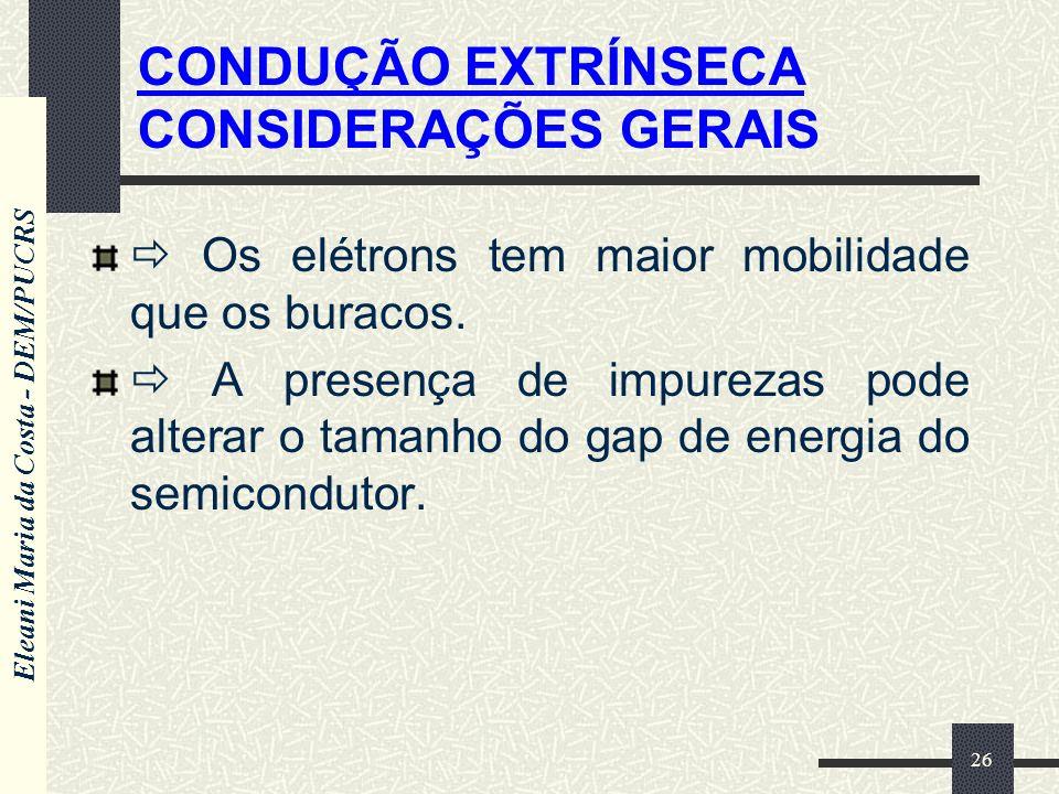 Eleani Maria da Costa - DEM/PUCRS 26 CONDUÇÃO EXTRÍNSECA CONSIDERAÇÕES GERAIS Os elétrons tem maior mobilidade que os buracos. A presença de impurezas