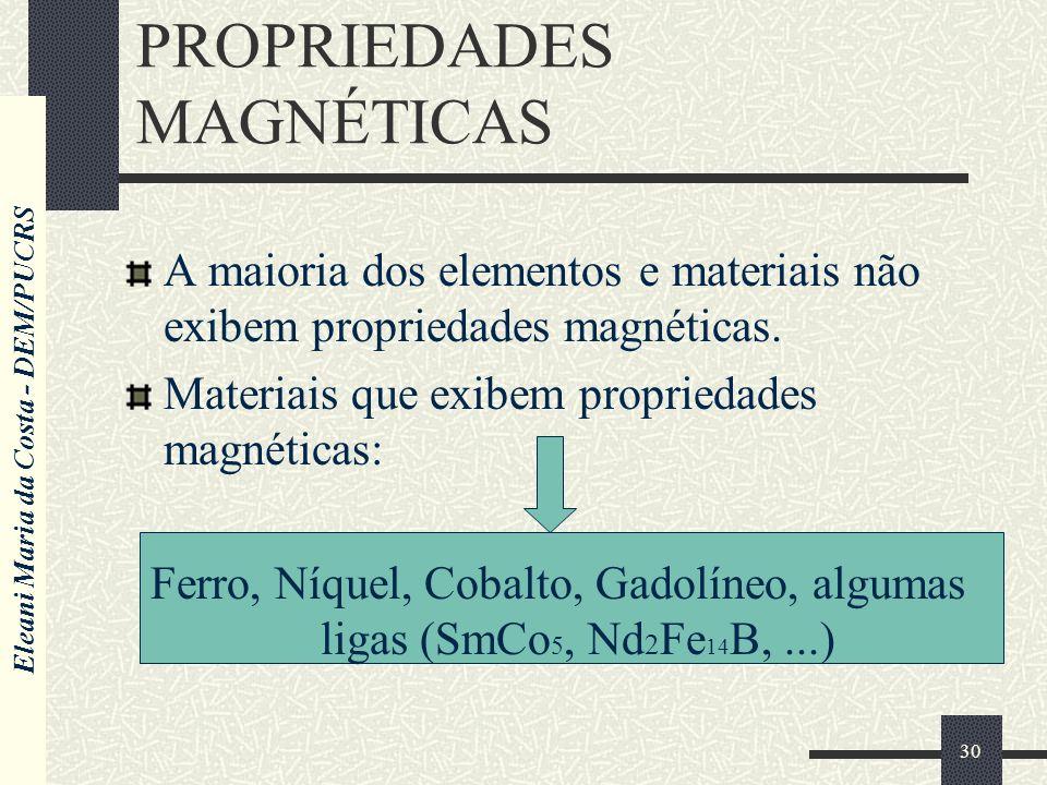 Eleani Maria da Costa - DEM/PUCRS 30 PROPRIEDADES MAGNÉTICAS A maioria dos elementos e materiais não exibem propriedades magnéticas. Materiais que exi