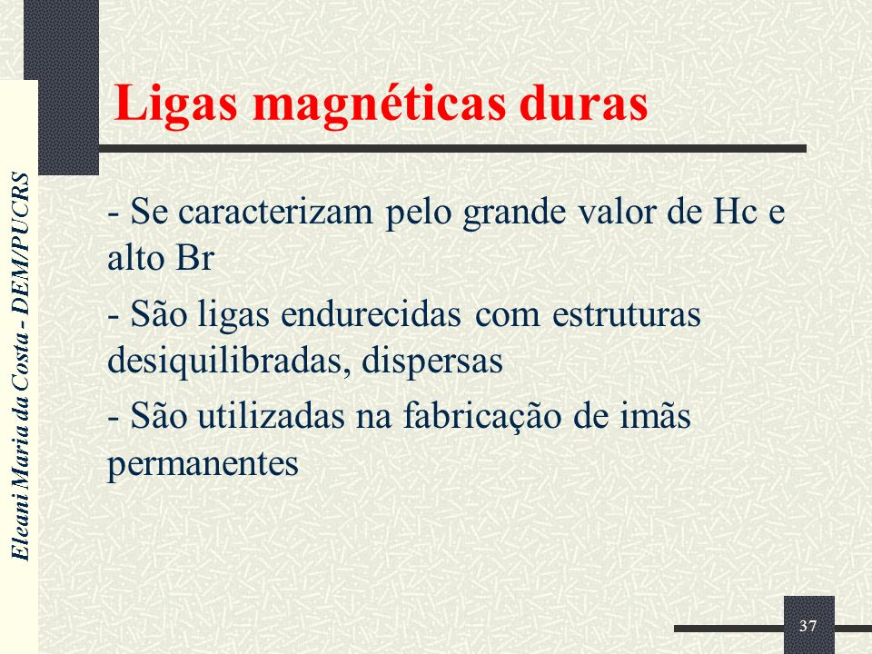 Eleani Maria da Costa - DEM/PUCRS 37 Ligas magnéticas duras - Se caracterizam pelo grande valor de Hc e alto Br - São ligas endurecidas com estruturas desiquilibradas, dispersas - São utilizadas na fabricação de imãs permanentes
