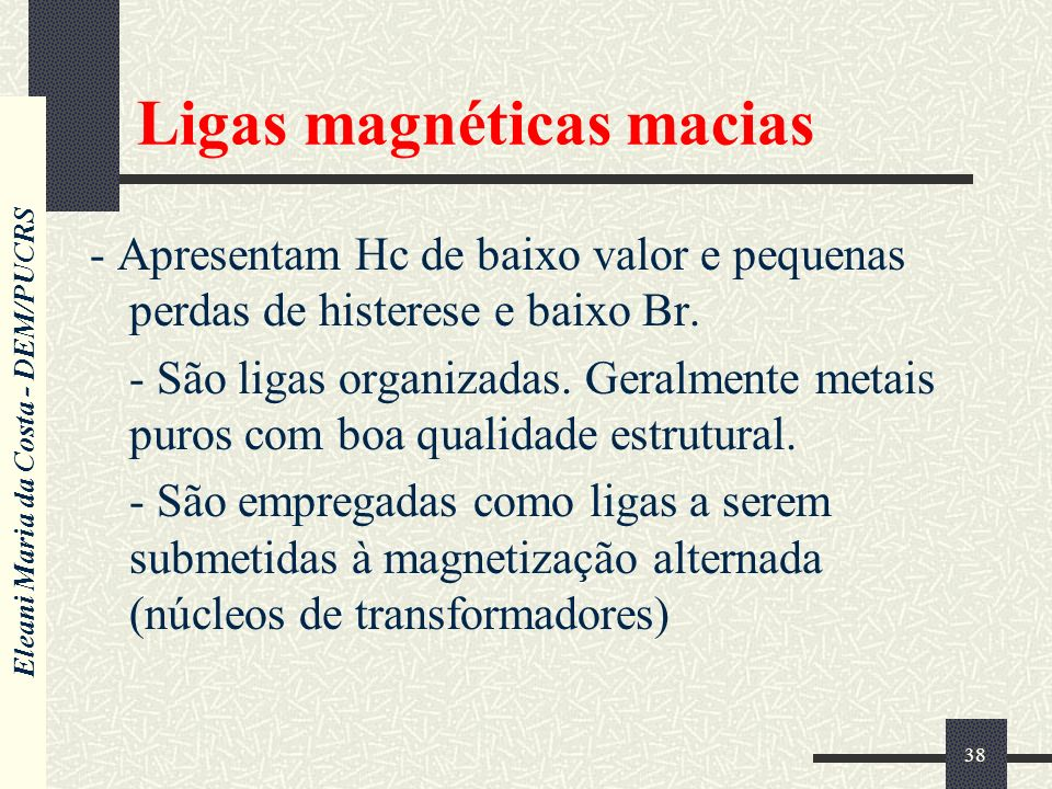 Eleani Maria da Costa - DEM/PUCRS 38 Ligas magnéticas macias - Apresentam Hc de baixo valor e pequenas perdas de histerese e baixo Br.