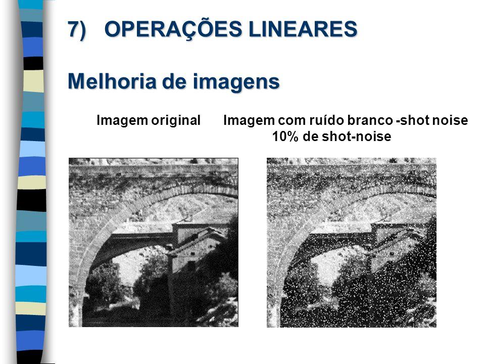 7) OPERAÇÕES LINEARES Melhoria de imagens Imagem originalImagem com ruído branco -shot noise 10% de shot-noise
