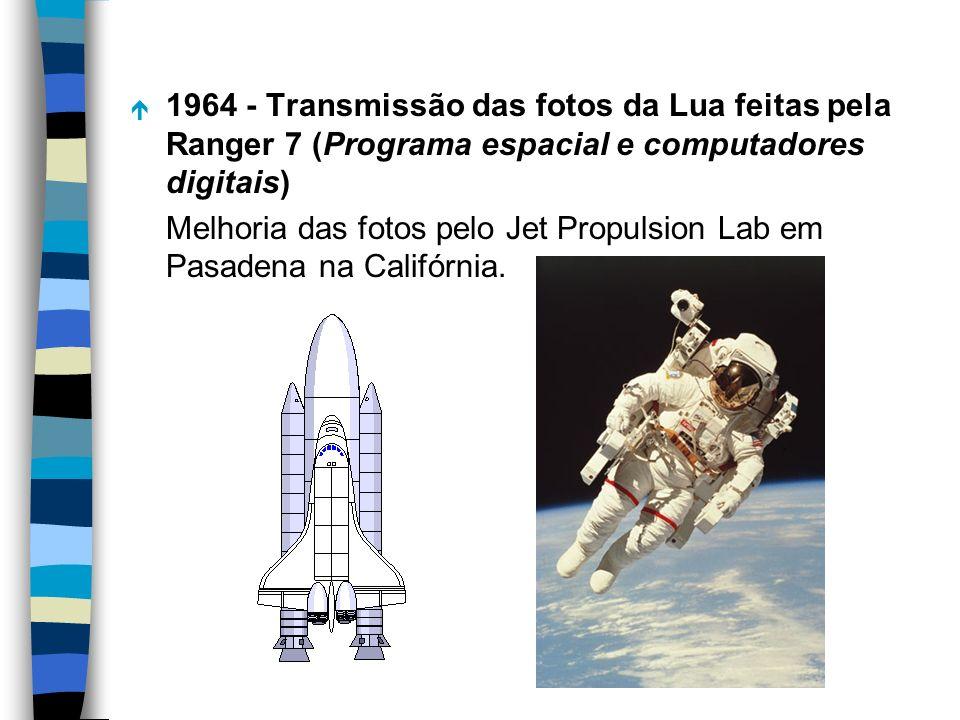 é 1964 - Transmissão das fotos da Lua feitas pela Ranger 7 (Programa espacial e computadores digitais) Melhoria das fotos pelo Jet Propulsion Lab em P