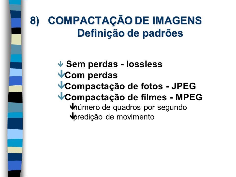 8) COMPACTAÇÃO DE IMAGENS Definição de padrões ê Sem perdas - lossless ê Com perdas ê Compactação de fotos - JPEG ê Compactação de filmes - MPEG ênúme