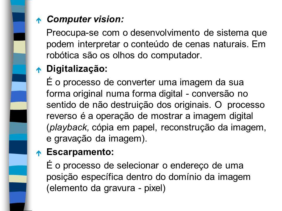 é Computer vision: Preocupa-se com o desenvolvimento de sistema que podem interpretar o conteúdo de cenas naturais. Em robótica são os olhos do comput