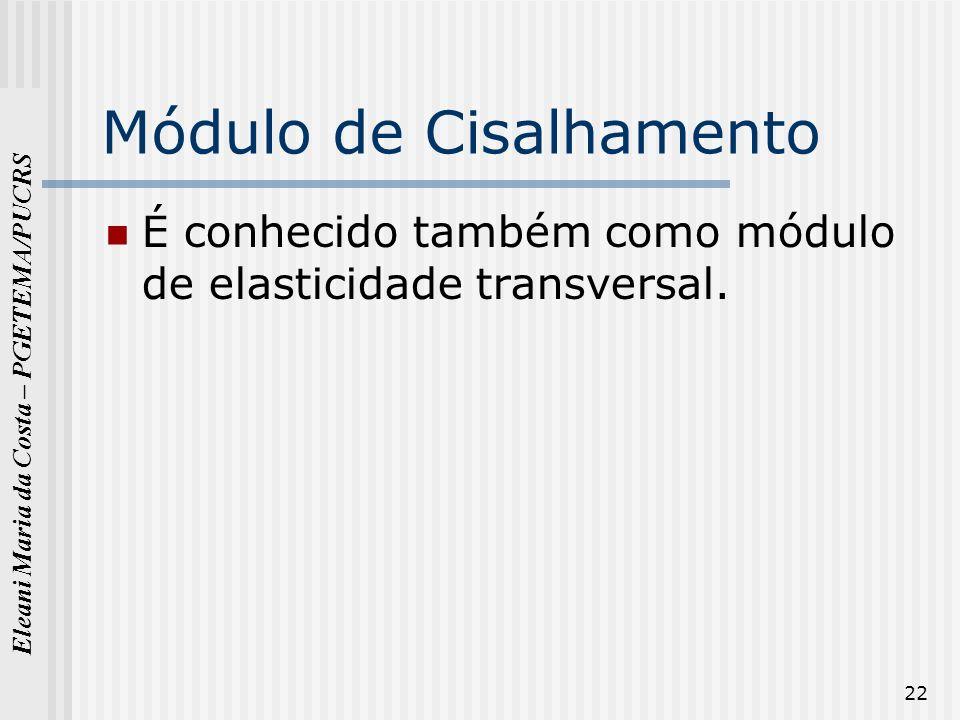 Eleani Maria da Costa – PGETEMA/PUCRS 22 Módulo de Cisalhamento É conhecido também como módulo de elasticidade transversal.