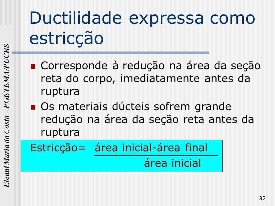 Eleani Maria da Costa – PGETEMA/PUCRS 32 Ductilidade expressa como estricção Corresponde à redução na área da seção reta do corpo, imediatamente antes