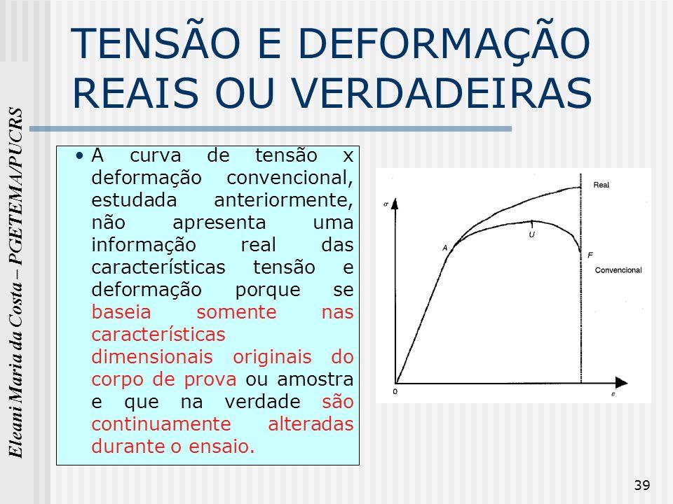 Eleani Maria da Costa – PGETEMA/PUCRS 39 TENSÃO E DEFORMAÇÃO REAIS OU VERDADEIRAS A curva de tensão x deformação convencional, estudada anteriormente,