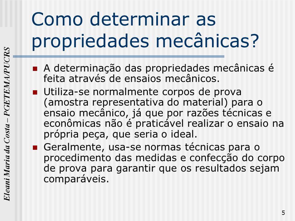 Eleani Maria da Costa – PGETEMA/PUCRS 5 Como determinar as propriedades mecânicas? A determinação das propriedades mecânicas é feita através de ensaio