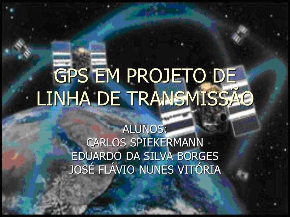 GPS EM PROJETO DE LINHA DE TRANSMISSÃO ALUNOS: CARLOS SPIEKERMANN EDUARDO DA SILVA BORGES JOSÉ FLÁVIO NUNES VITÓRIA