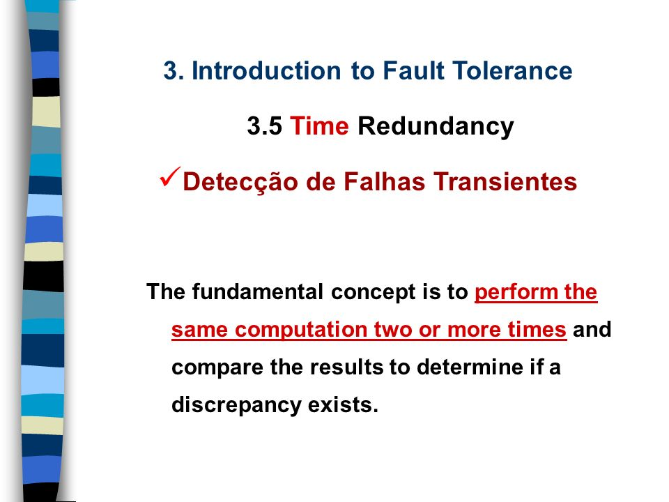 3. Introduction to Fault Tolerance 3.5 Time Redundancy Detecção de Falhas Transientes Detecção de Falhas Permanentes Recomputação para Correção de Err