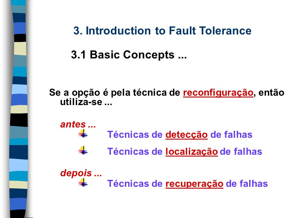 A concepção de Sistemas tolerantes a falhas é baseada em duas técnicas distintas: Mascaramento de falhas Detecção, localização e recuperação (via reconfiguração) do sistema para remover o componente defeituoso.