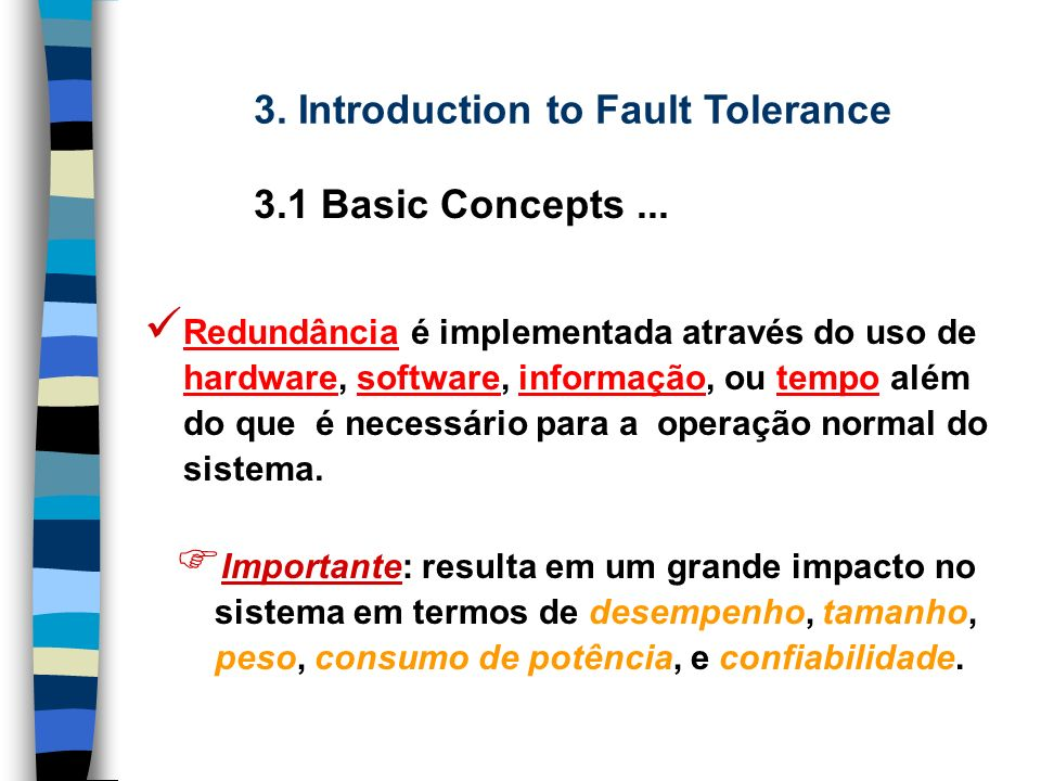 Todas as técnicas para concepção de sistemas TF são baseadas em algum tipo e grau de redundância. 3. Introduction to Fault Tolerance 3.1 Basic Concept