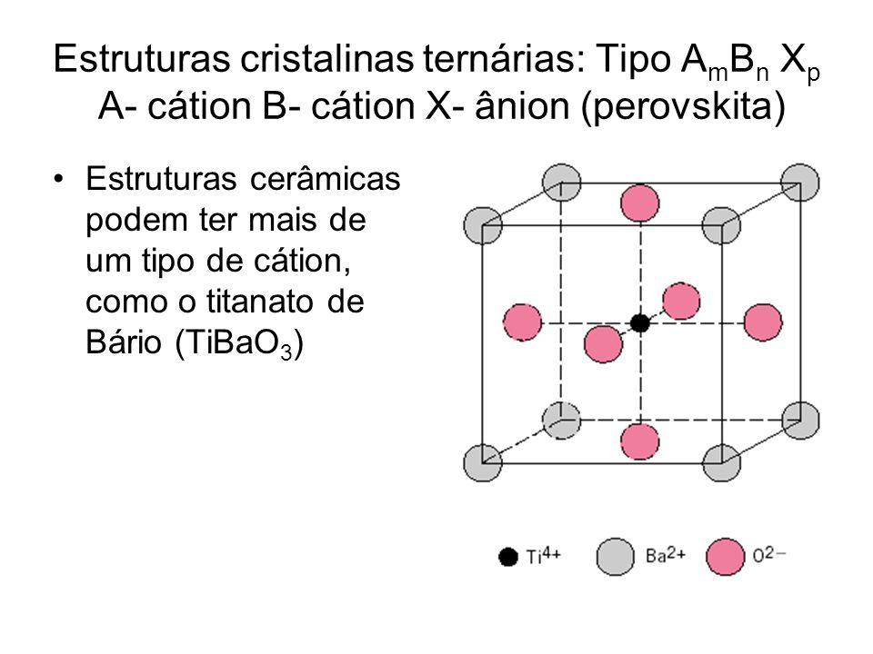 Estruturas cristalinas ternárias: Tipo A m B n X p A- cátion B- cátion X- ânion (perovskita) Estruturas cerâmicas podem ter mais de um tipo de cátion,