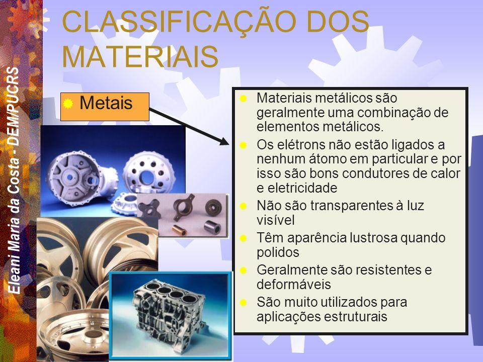 Eleani Maria da Costa - DEM/PUCRS CLASSIFICAÇÃO DOS MATERIAIS Metais Cerâmicas Polímeros Compósitos Semicondutores Biomateriais (Mat. Biocompatíveis)
