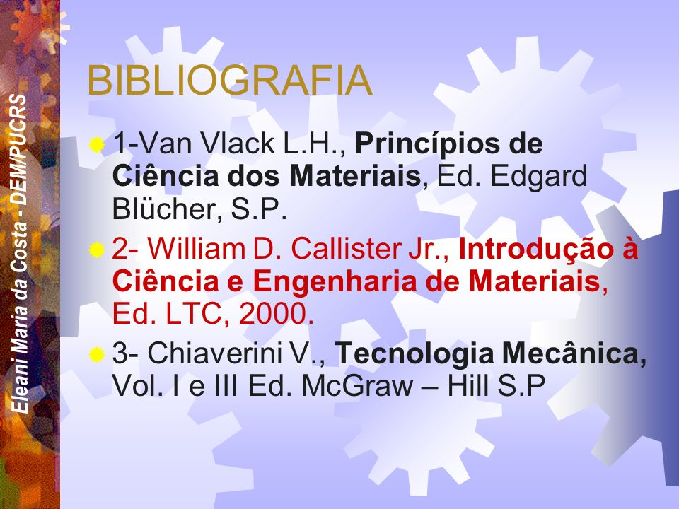 Eleani Maria da Costa - DEM/PUCRS BIBLIOGRAFIA 1-Van Vlack L.H., Princípios de Ciência dos Materiais, Ed.