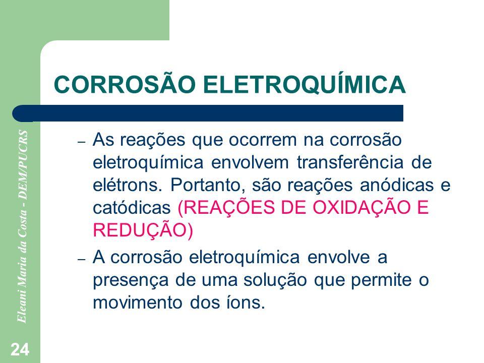 Eleani Maria da Costa - DEM/PUCRS 24 CORROSÃO ELETROQUÍMICA – As reações que ocorrem na corrosão eletroquímica envolvem transferência de elétrons. Por