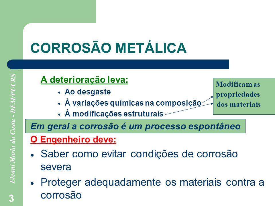 Eleani Maria da Costa - DEM/PUCRS 3 CORROSÃO METÁLICA A deterioração leva: Ao desgaste À variações químicas na composição À modificações estruturais E