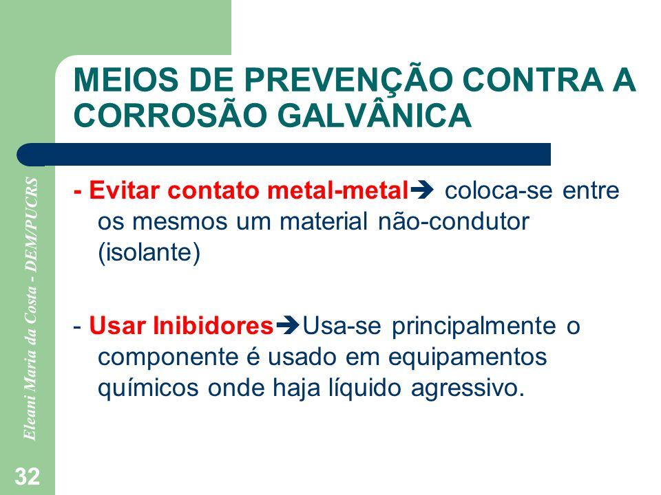 Eleani Maria da Costa - DEM/PUCRS 32 MEIOS DE PREVENÇÃO CONTRA A CORROSÃO GALVÂNICA - Evitar contato metal-metal coloca-se entre os mesmos um material