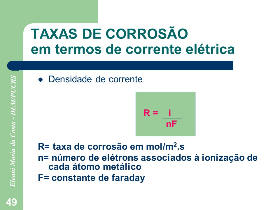 Eleani Maria da Costa - DEM/PUCRS 49 TAXAS DE CORROSÃO em termos de corrente elétrica Densidade de corrente R = i nF R= taxa de corrosão em mol/m 2.s