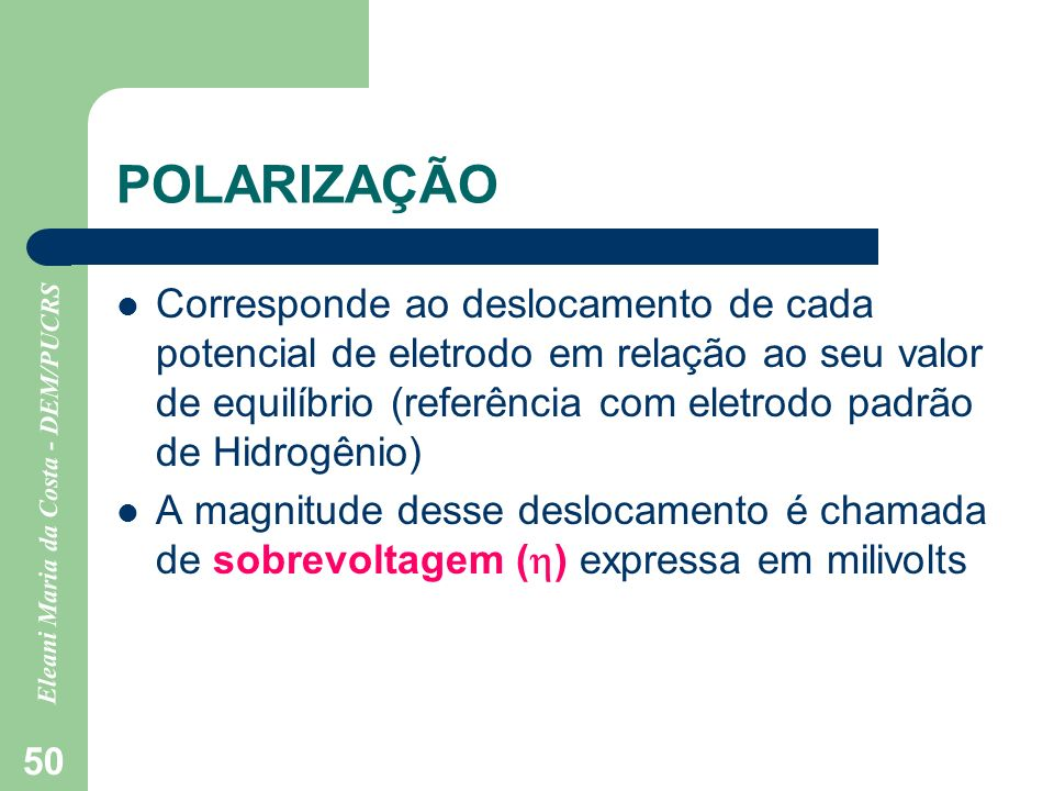 Eleani Maria da Costa - DEM/PUCRS 50 POLARIZAÇÃO Corresponde ao deslocamento de cada potencial de eletrodo em relação ao seu valor de equilíbrio (refe
