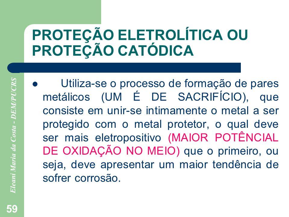 Eleani Maria da Costa - DEM/PUCRS 59 PROTEÇÃO ELETROLÍTICA OU PROTEÇÃO CATÓDICA Utiliza-se o processo de formação de pares metálicos (UM É DE SACRIFÍC