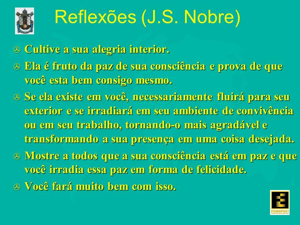 Reflexões (J.S. Nobre) > Cultive a sua alegria interior. > Ela é fruto da paz de sua consciência e prova de que você esta bem consigo mesmo. > Se ela
