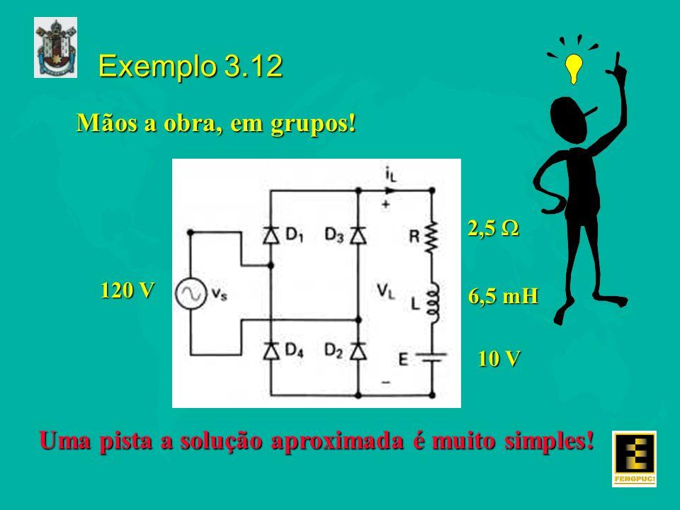 Exemplo 3.12 2,5 2,5 6,5 mH 10 V 120 V Mãos a obra, em grupos! Uma pista a solução aproximada é muito simples!