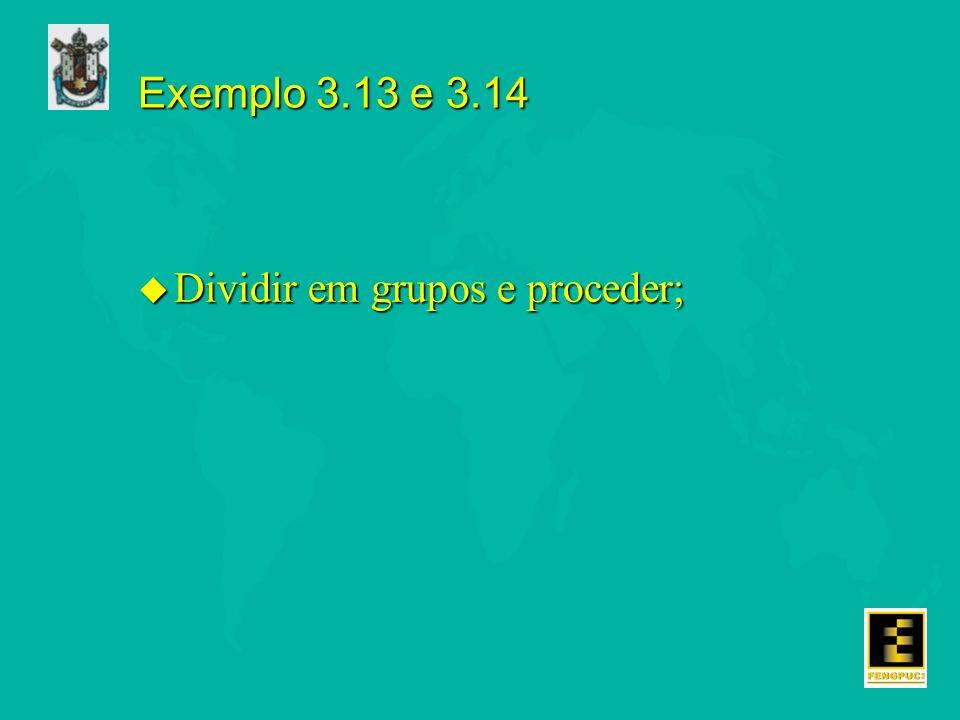 Exemplo 3.13 e 3.14 u Dividir em grupos e proceder;