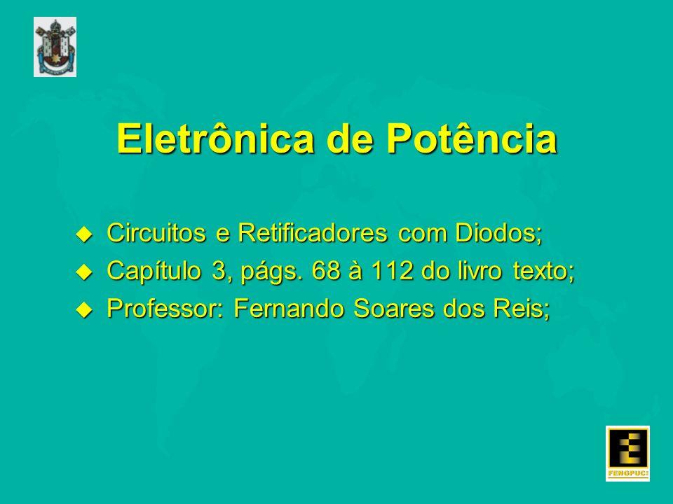 Eletrônica de Potência u Circuitos e Retificadores com Diodos; u Capítulo 3, págs. 68 à 112 do livro texto; u Professor: Fernando Soares dos Reis;