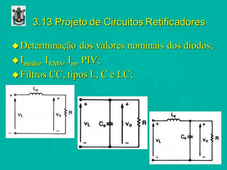 3.13 Projeto de Circuitos Retificadores u Determinação dos valores nominais dos diodos; u I média, I RMS, I m, PIV; u Filtros CC, tipos L, C e LC;